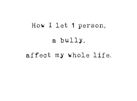 My depression. How I let 1 person, a bully, affect my whole life.