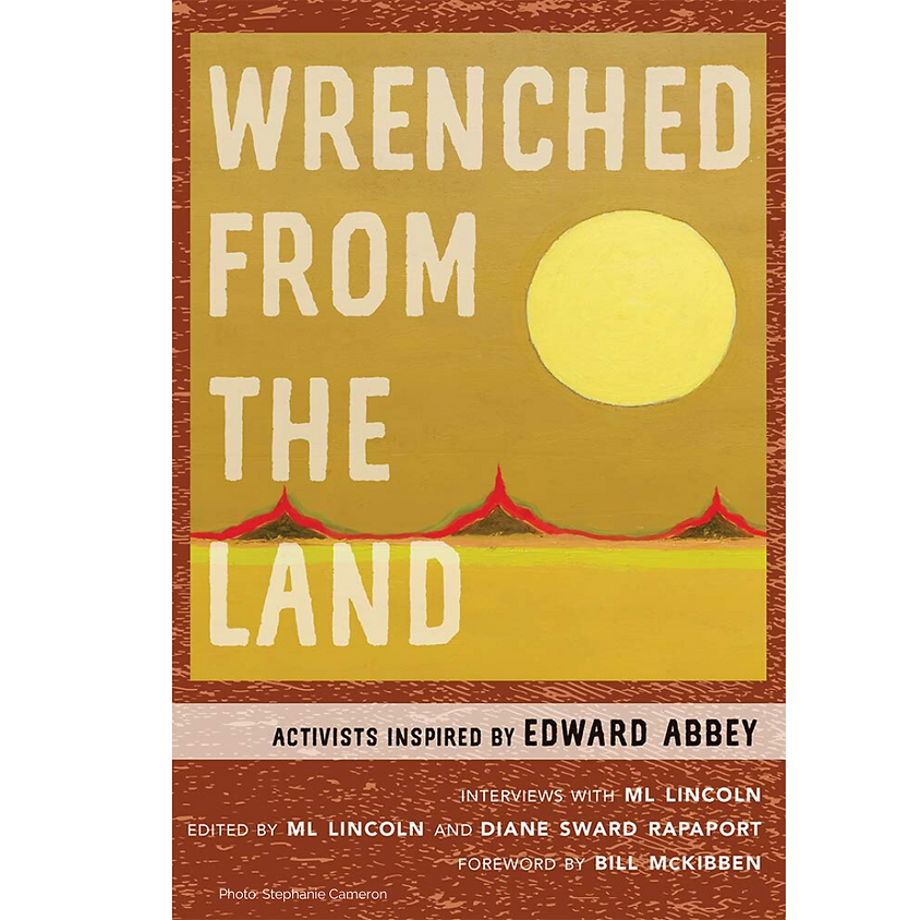 ML Lincoln Wrenched From the Land: Activists Inspired by Edward Abbey
