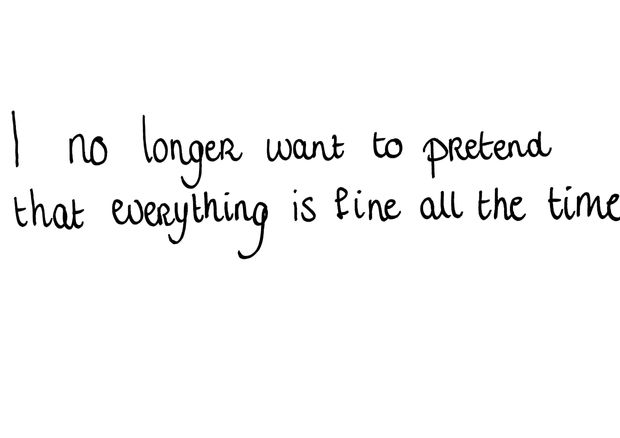 I NO LONGER WANT TO PRETEND THAT EVERYTHING IS FINE ALL THE TIME