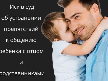 Исковое заявление об устранении препятствий к общению отца и близких родственников с ребенком