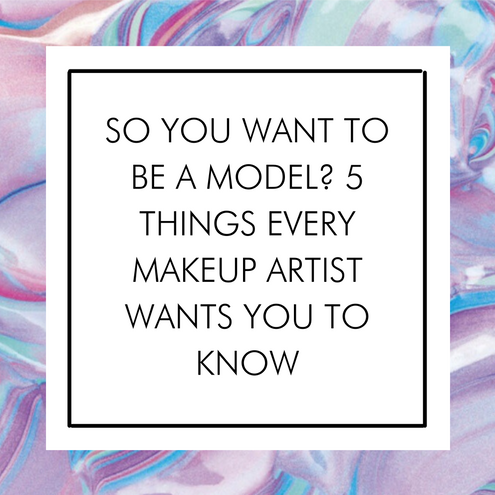 So You Want to be a Model? 5 Things Every Makeup Artist Wants You to Know