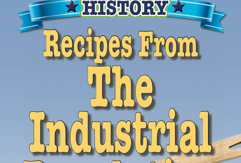 Cooking Up Some World History: Recipes From the Industrial Revolution