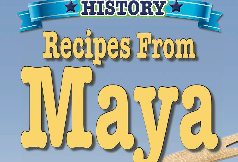 Cooking Up Some World History: Recipes From Maya
