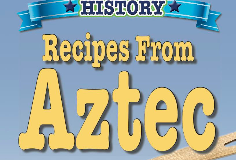 Cooking Up Some World History: Aztec Recipes