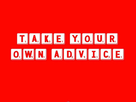 When was the last time you took your own advice?