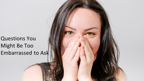 Questions You Might be too Embarassed to Ask....