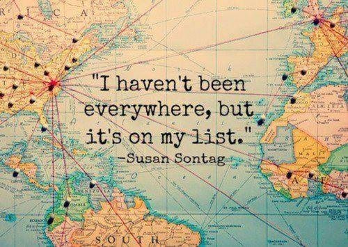 """"""" I haven ' t been everywhere , but it ' s on my list . """" Susan Sontag"""
