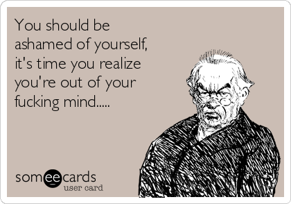 You should be ashamed of yourself, it's time you realize you're out of your fucking mind..... by Someecards