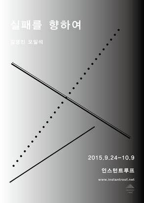 show 김영민 오일석_ 실패를 향하여 Towards failure 2015. 9. 24 – 10. 9
