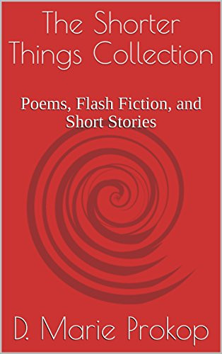 The Shorter Things Collection: Poems, Flash Fiction, and Short Stories by [Prokop, D. Marie, Prokop, D. Marie]