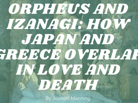 Orpheus and Izanagi: How Japan and Greece Overlap in Love and Death - by Joseph Manning