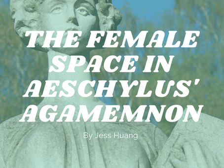 The Female Space in Aeschylus' Agamemnon - by Jess Huang