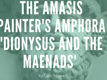 The Amasis Painter's Amphora 'Dionysus and the Maenads' - by Lucy Moore