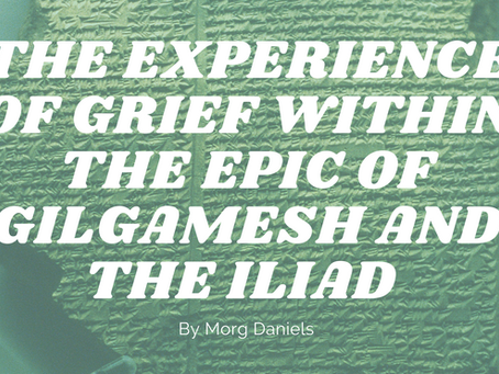 The Experience of Grief within the Epic of Gilgamesh and the Iliad - by Morg Daniels