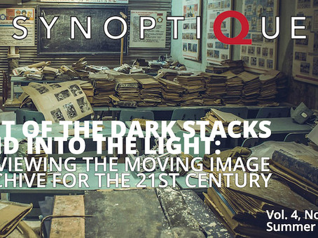 """Synoptique Vol. 4 Issue 1 """"Out of the Dark Stacks and Into the Light: Re-viewing the Moving Im"""