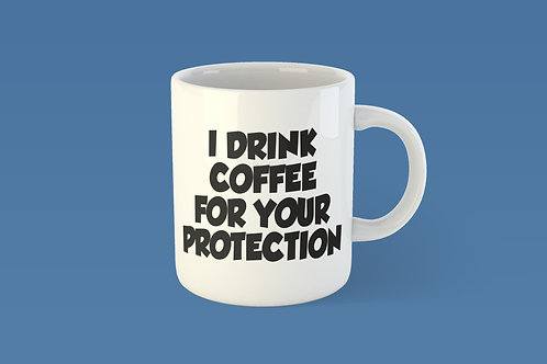 I drink coffee for you protection