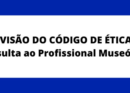 REVISÃO DO CÓDIGO DE ÉTICA - CONSULTA AO PROFISSIONAL MUSEÓLOGO