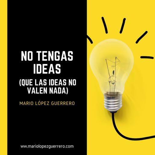 No tengas ideas, que las ideas no valen nada.