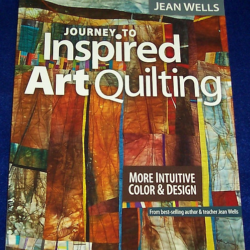 Journey to Inspired Art Quilting Jean Wells Quilt Book