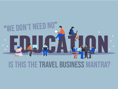 """""""We Don't Need No Education""""– is this the Travel Business Mantra?"""