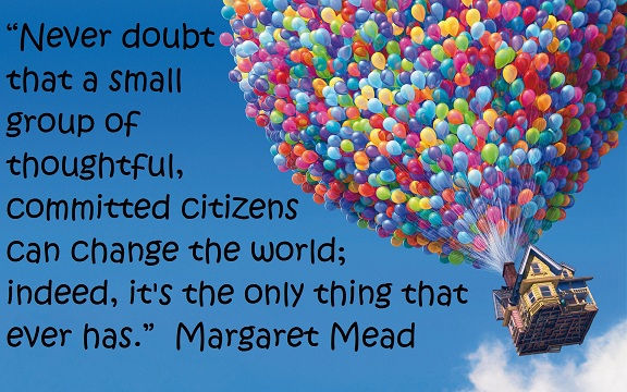 """""""Never doubt that a small group of thoughtful, committed citizens can change the world; indeed, it's the only thing that ever has."""" ~Margaret Mead"""