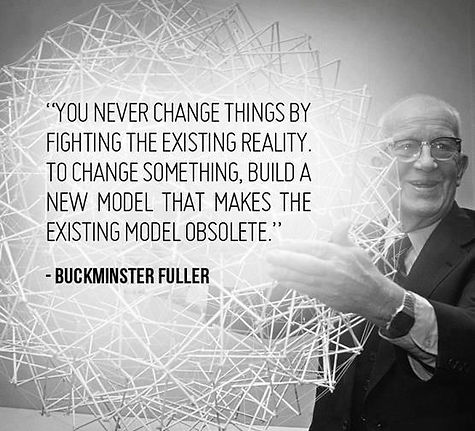 """""""You never change things by fighting the existing reality. To change something, build a new model that makes the existing model obsolete."""" ~Buckminster Fuller"""