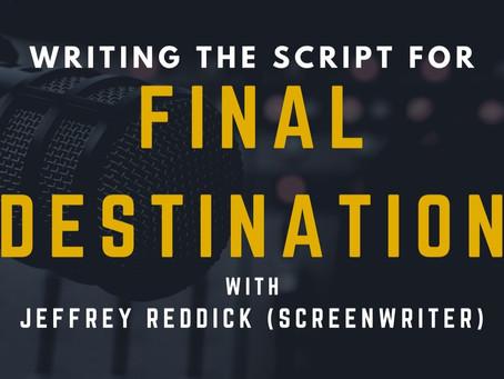 TRANSCRIPT Ep21 - Writing the Script for Final Destination with Jeffrey Reddick