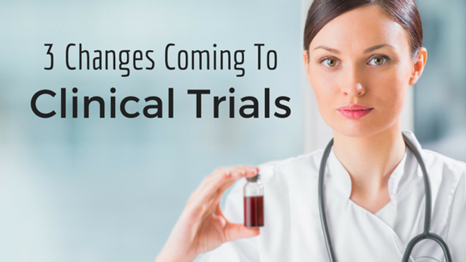 3 CHANGES COMING TO CLINICAL TRIALS