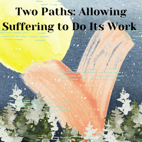 Two Paths: Allowing Suffering To Do Its Work