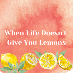 When Life Doesn't Give You Lemons