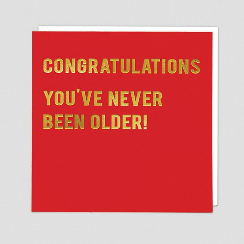 Congradulations you have never been Older