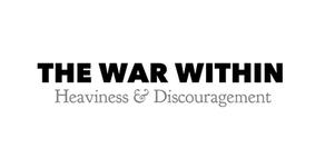 The War Within: Heaviness & Discouragement
