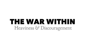 The War Within: Heaviness & Discouragement