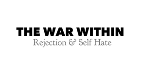 The War Within Series: Rejection & Self-Hate