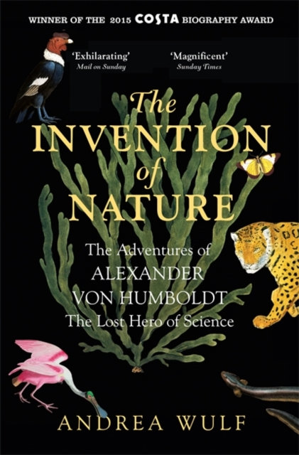 The Invention of Nature : The Adventures of Alexander von Humboldt, the Lost Her