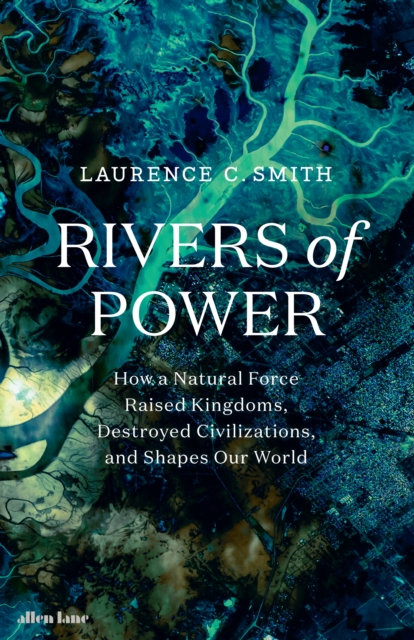 Rivers of Power : How a Natural Force Raised Kingdoms, Destroyed Civilizations,