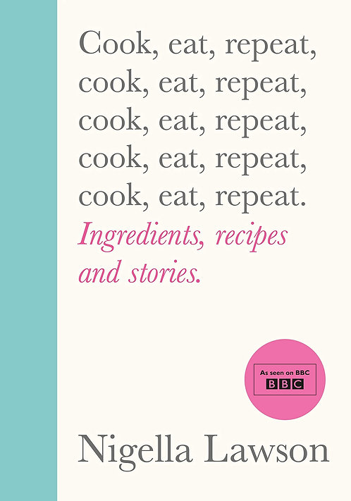 Cook, Eat, Repeat: Ingredients, recipes and stories by Nigella