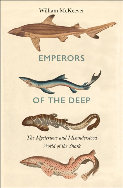 Emperors of the Deep : The Mysterious and Misunderstood World of the Shark