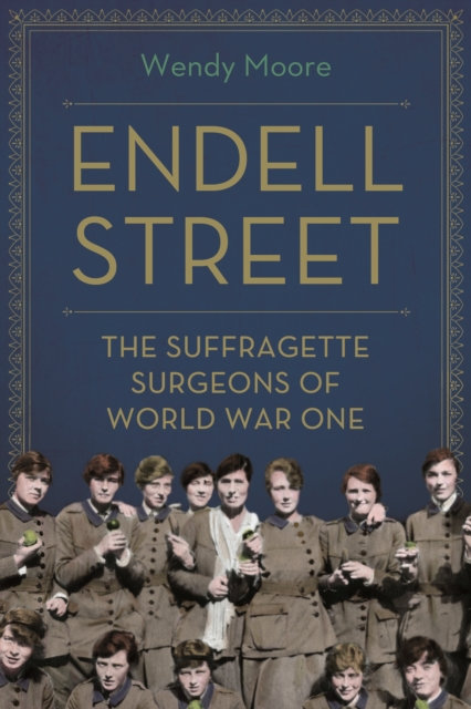 Endell Street : The Women Who Ran Britain's Trailblazing Military Hospital