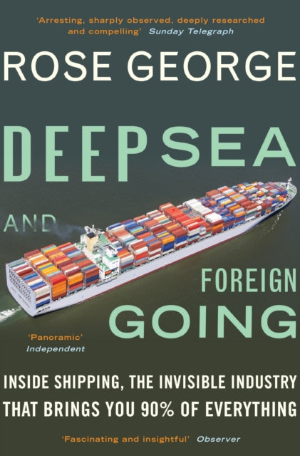 Deep Sea and Foreign Going: Inside Shipping by Rose George