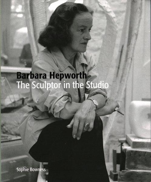 Barbara Hepworth : The Sculptor in the Studio