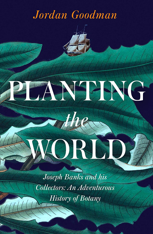 Planting the World: Joseph Banks and his Collectors by Jordan Goodman