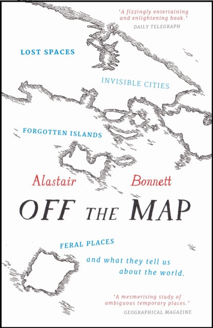 Off the Map : Lost Spaces, Invisible Cities, Forgotten Islands, Feral Places and