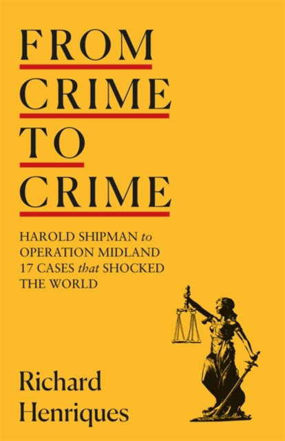 From Crime to Crime : Harold Shipman to Operation Midland - 17 cases that shocke