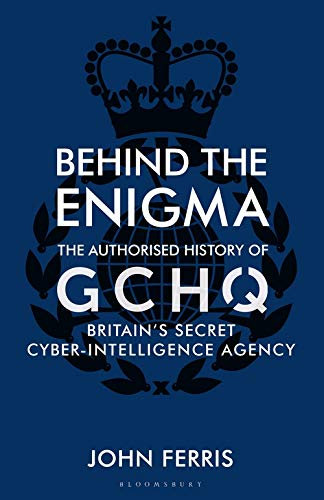 Behind the Enigma: The Authorised History of GCHQ by John Ferris