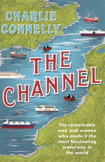 The Channel : The Remarkable Men and Women Who Made It the Most Fascinating Wate