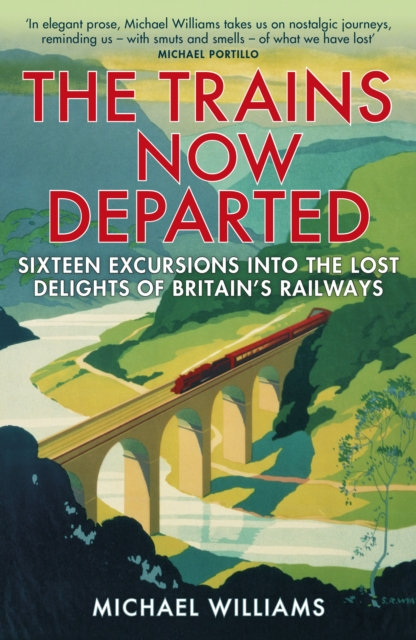 The Trains Now Departed : Sixteen Excursions into the Lost Delights of Britain's