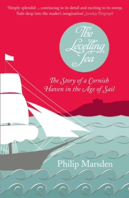The Levelling Sea : The Story of a Cornish Haven and the Age of Sail