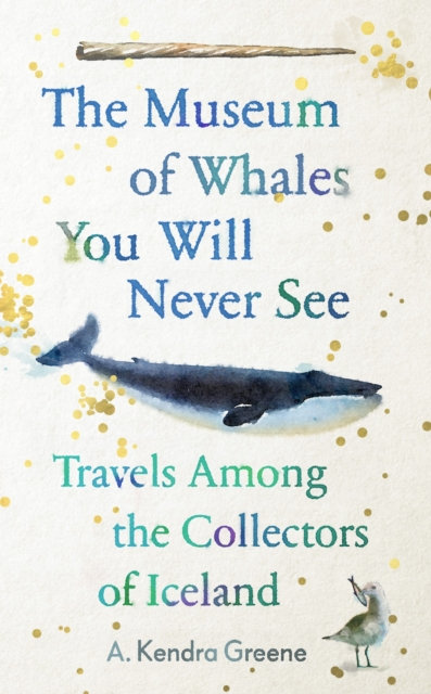 The Museum of Whales You Will Never See : Travels Among the Collectors of Icelan