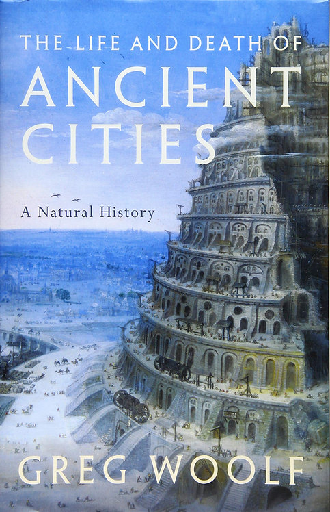 The Life and Death of Ancient Cities: A Natural History by Greg Woolf